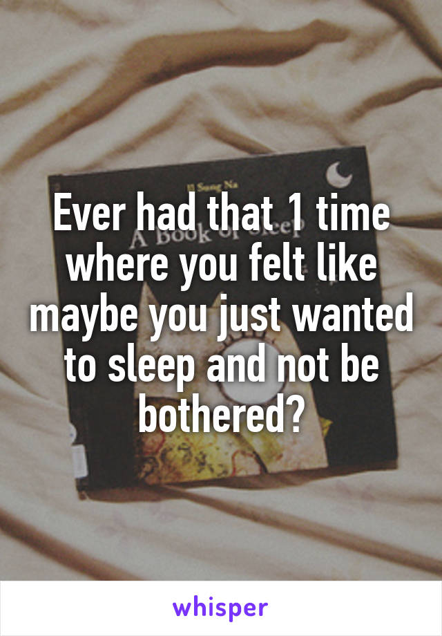Ever had that 1 time where you felt like maybe you just wanted to sleep and not be bothered?