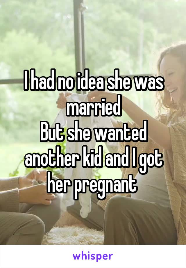 I had no idea she was married But she wanted another kid and I got her pregnant
