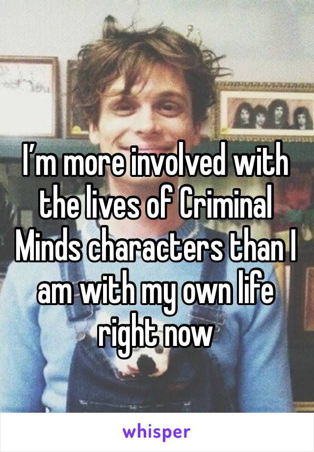 I'm more involved with the lives of Criminal Minds characters than I am with my own life right now
