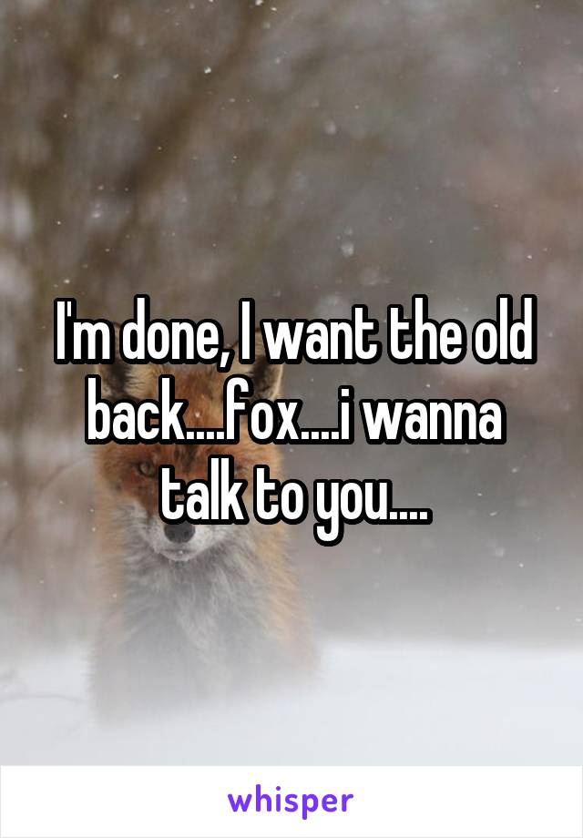 I'm done, I want the old back....fox....i wanna talk to you....