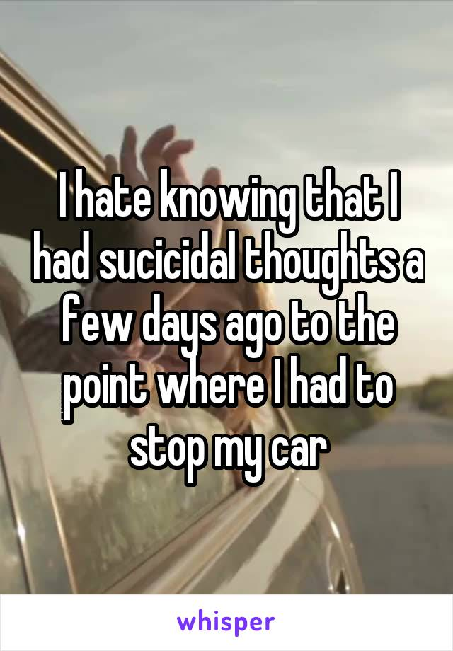 I hate knowing that I had sucicidal thoughts a few days ago to the point where I had to stop my car