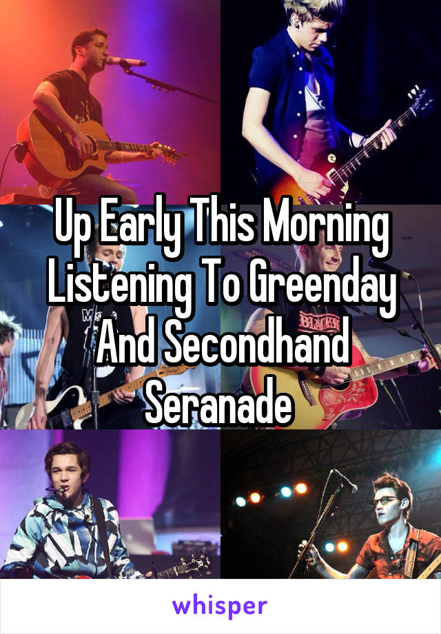 Up Early This Morning Listening To Greenday And Secondhand Seranade
