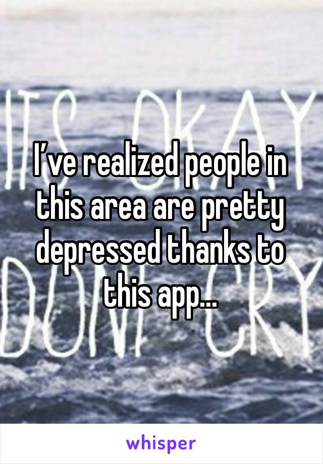 I've realized people in this area are pretty depressed thanks to this app...