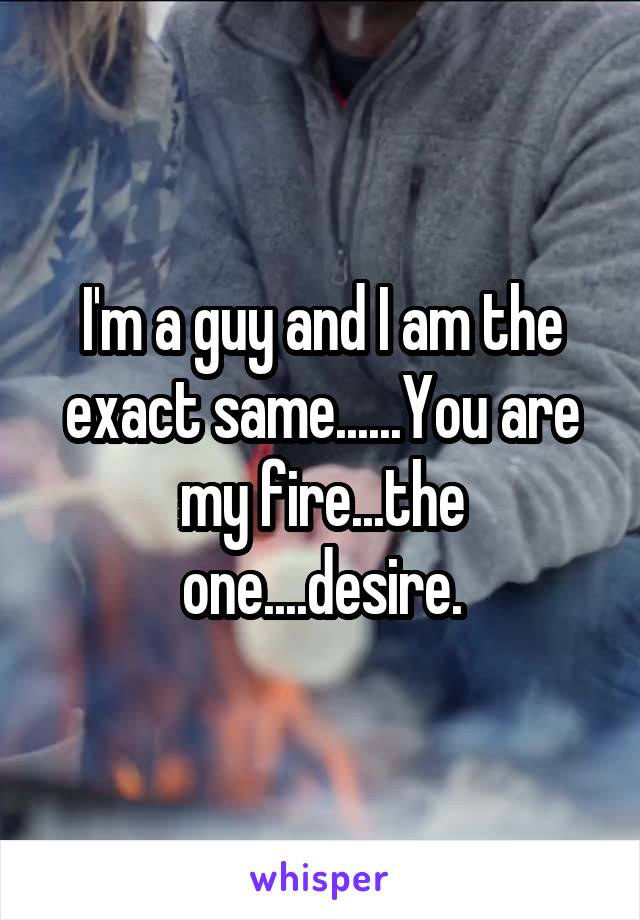 I'm a guy and I am the exact same......You are my fire...the one....desire.