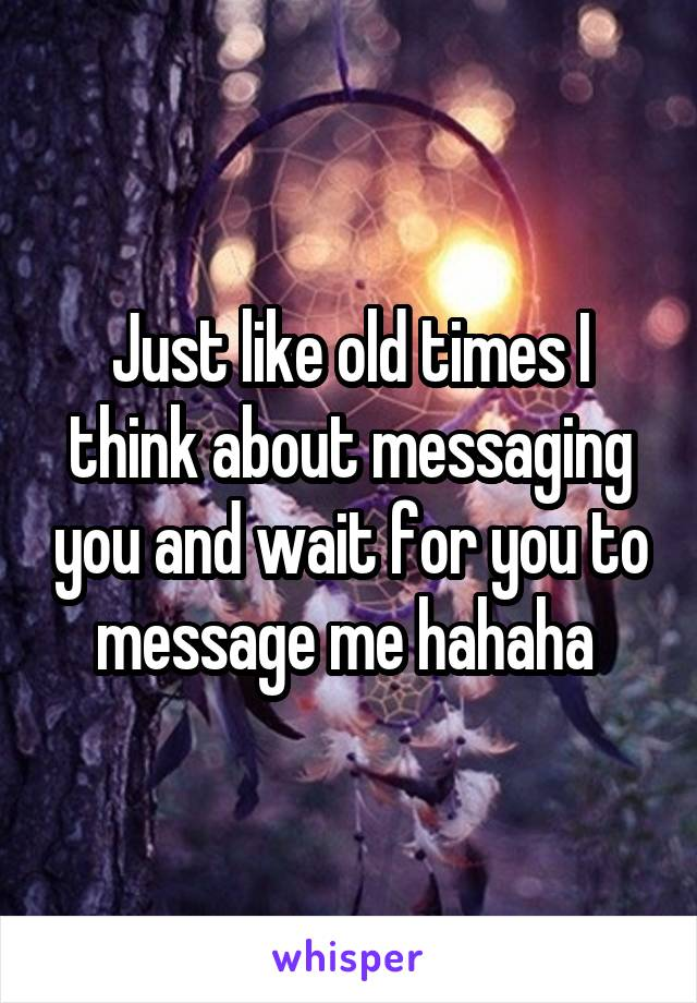 Just like old times I think about messaging you and wait for you to message me hahaha