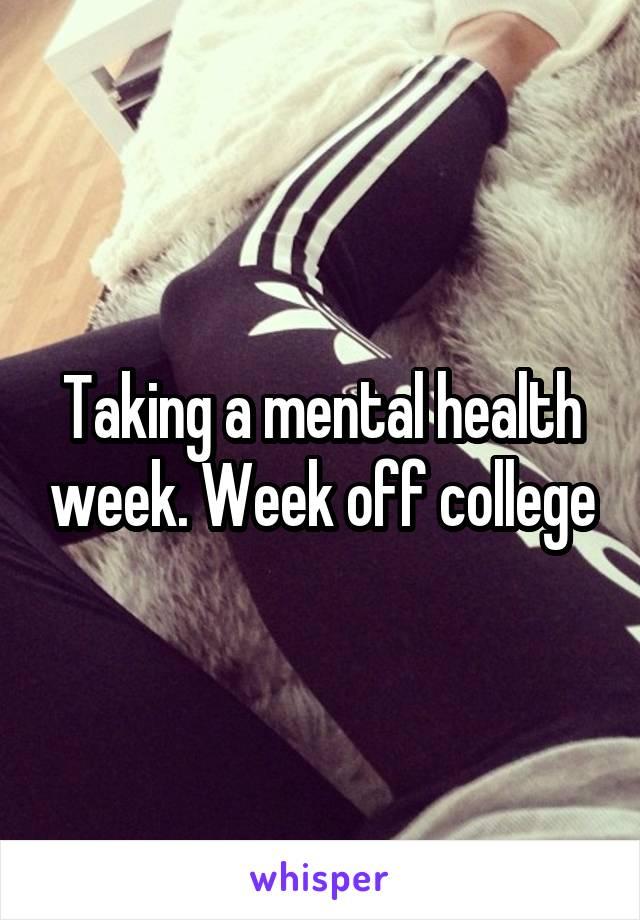 Taking a mental health week. Week off college