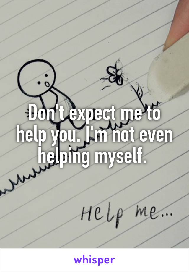 Don't expect me to help you. I'm not even helping myself.