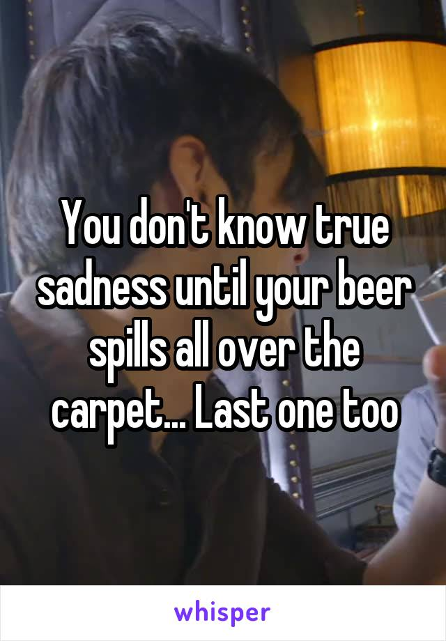 You don't know true sadness until your beer spills all over the carpet... Last one too