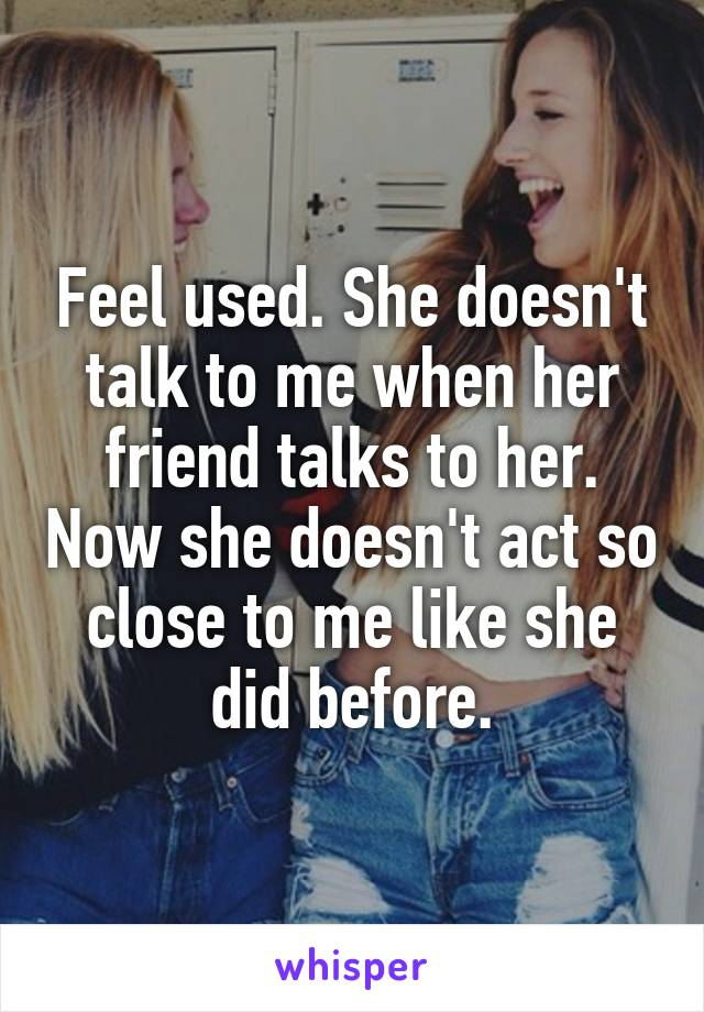 Feel used. She doesn't talk to me when her friend talks to her. Now she doesn't act so close to me like she did before.
