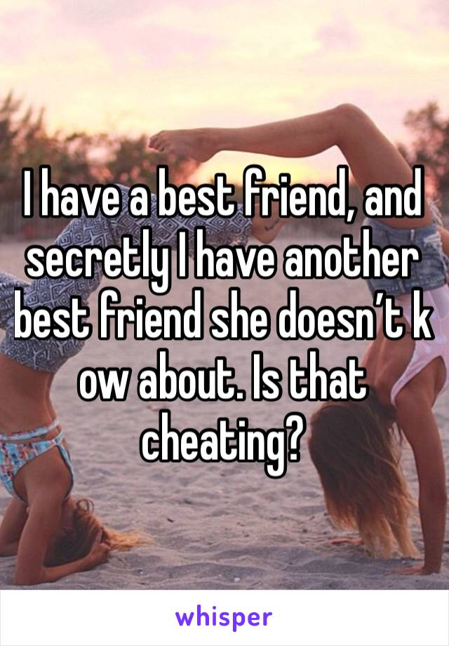 I have a best friend, and secretly I have another best friend she doesn't k ow about. Is that cheating?
