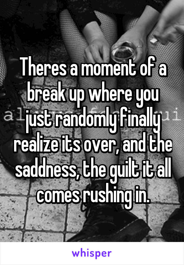 Theres a moment of a break up where you just randomly finally realize its over, and the saddness, the guilt it all comes rushing in.