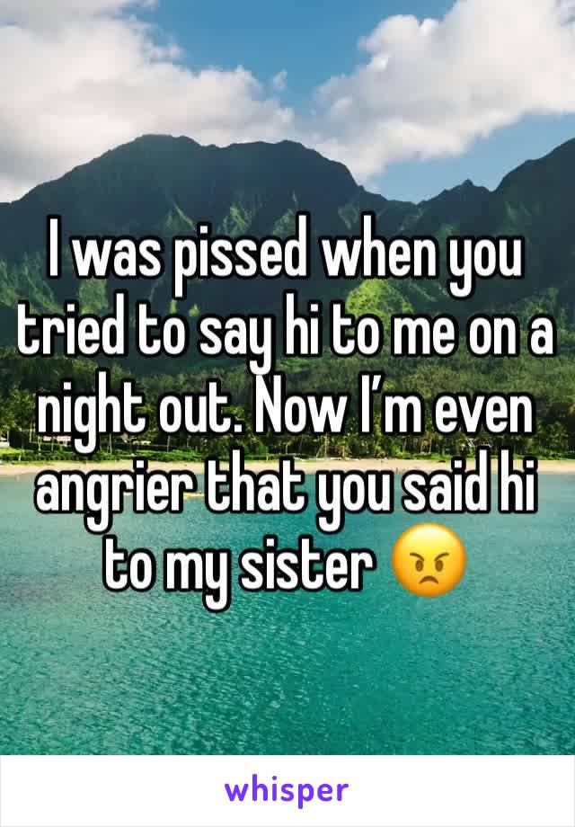 I was pissed when you tried to say hi to me on a night out. Now I'm even angrier that you said hi to my sister 😠