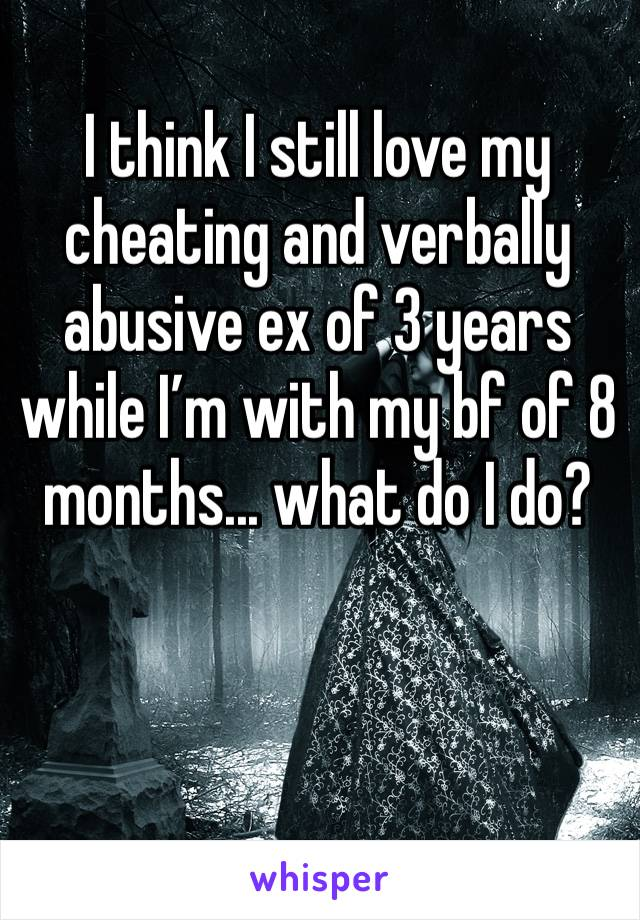 I think I still love my cheating and verbally abusive ex of 3 years while I'm with my bf of 8 months... what do I do?