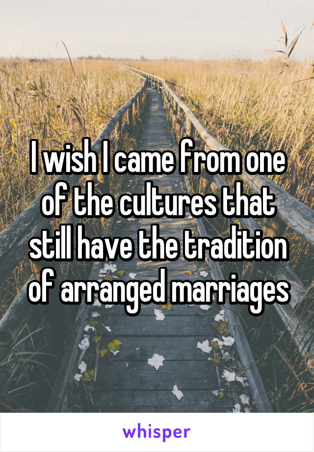 I wish I came from one of the cultures that still have the tradition of arranged marriages