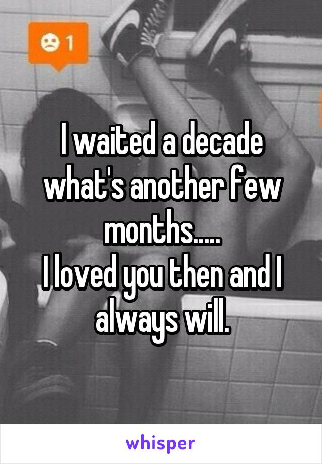 I waited a decade what's another few months..... I loved you then and I always will.