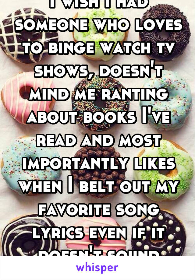 I wish I had someone who loves to binge watch tv shows, doesn't mind me ranting about books I've read and most importantly likes when I belt out my favorite song lyrics even if it doesn't sound great