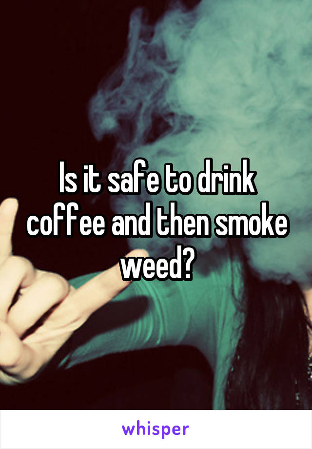 Is it safe to drink coffee and then smoke weed?