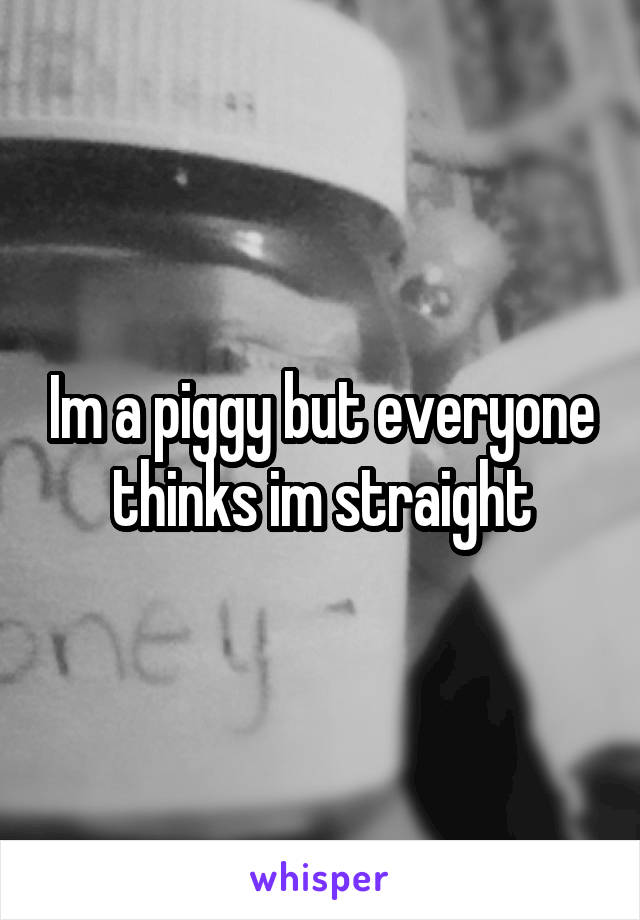 Im a piggy but everyone thinks im straight