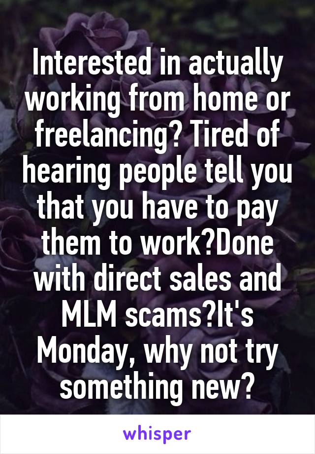Interested in actually working from home or freelancing? Tired of hearing people tell you that you have to pay them to work?Done with direct sales and MLM scams?It's Monday, why not try something new?