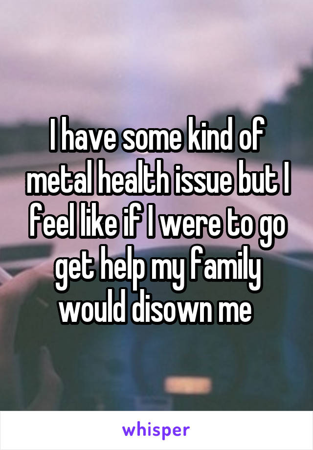I have some kind of metal health issue but I feel like if I were to go get help my family would disown me