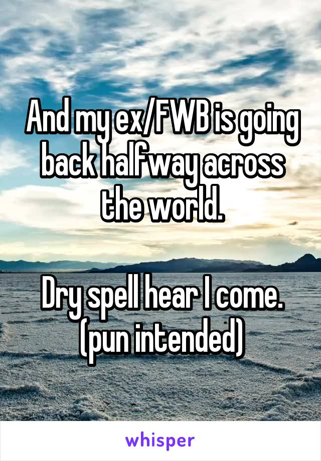 And my ex/FWB is going back halfway across the world.  Dry spell hear I come. (pun intended)