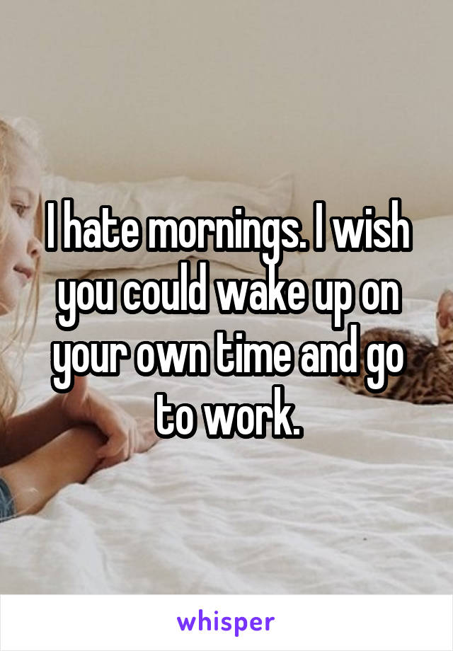 I hate mornings. I wish you could wake up on your own time and go to work.