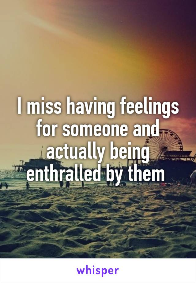 I miss having feelings for someone and actually being enthralled by them