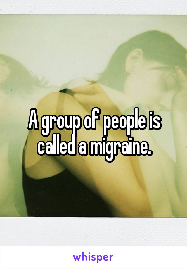 A group of people is called a migraine.