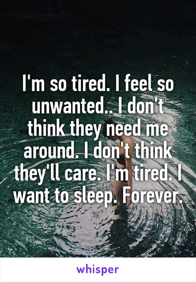 I'm so tired. I feel so unwanted.. I don't think they need me around. I don't think they'll care. I'm tired. I want to sleep. Forever.