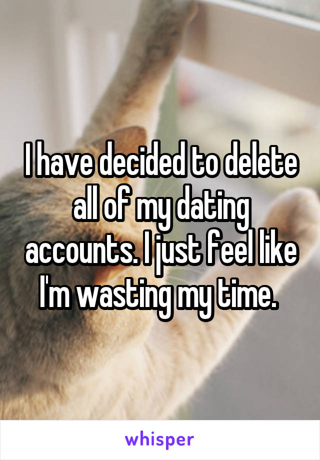 I have decided to delete all of my dating accounts. I just feel like I'm wasting my time.