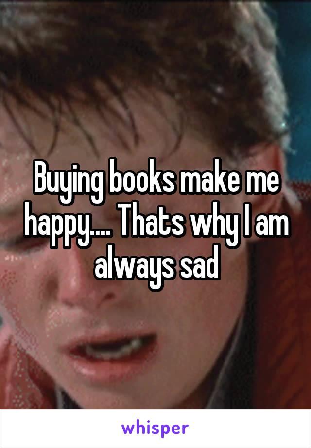 Buying books make me happy.... Thats why I am always sad