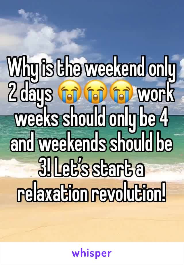 Why is the weekend only 2 days 😭😭😭 work weeks should only be 4 and weekends should be 3! Let's start a relaxation revolution!