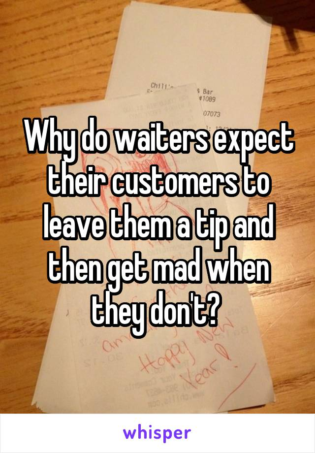 Why do waiters expect their customers to leave them a tip and then get mad when they don't?