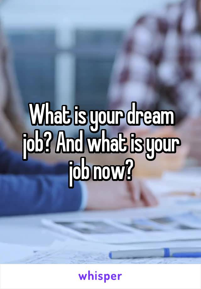 What is your dream job? And what is your job now?
