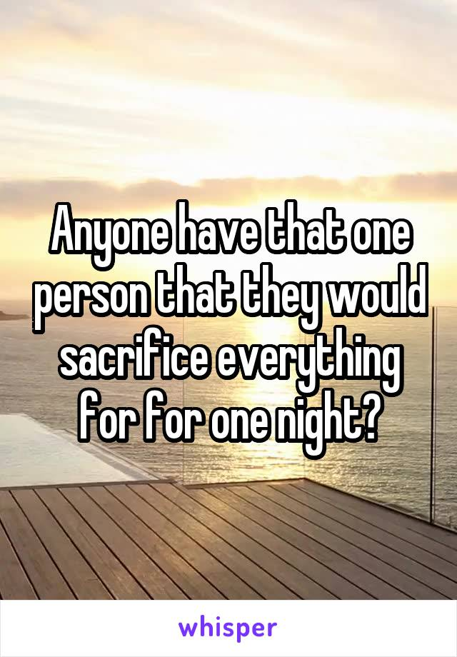 Anyone have that one person that they would sacrifice everything for for one night?