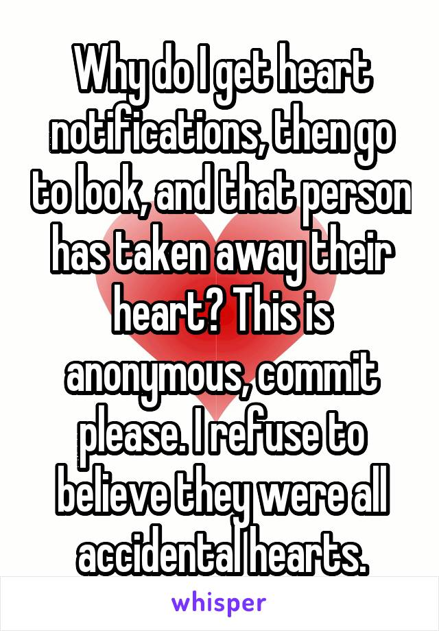 Why do I get heart notifications, then go to look, and that person has taken away their heart? This is anonymous, commit please. I refuse to believe they were all accidental hearts.
