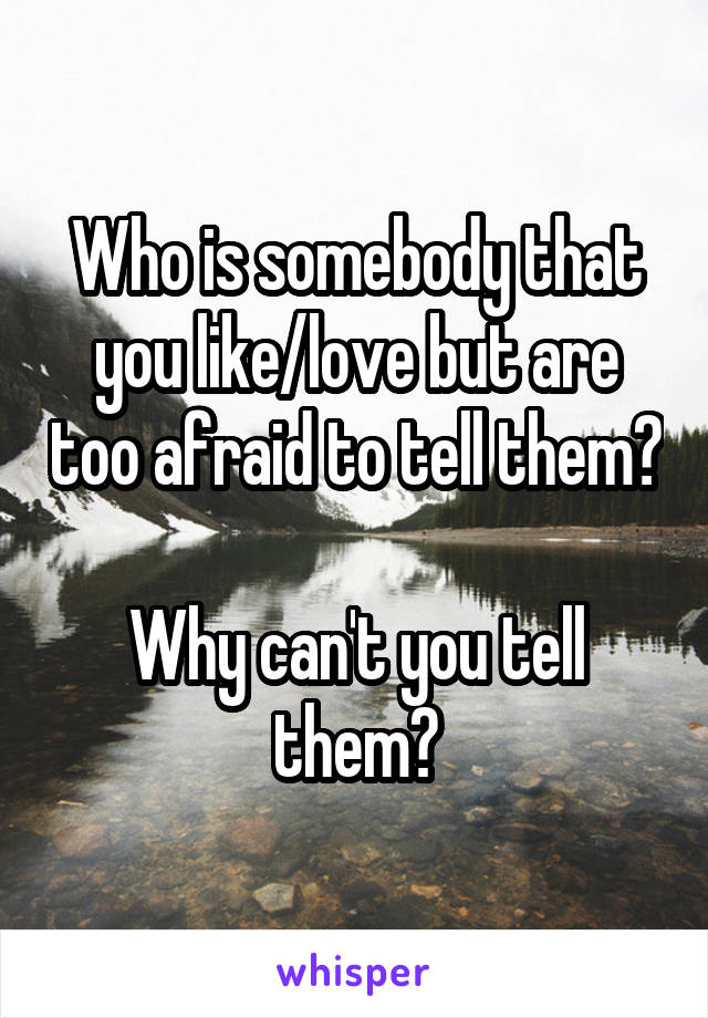 Who is somebody that you like/love but are too afraid to tell them?  Why can't you tell them?