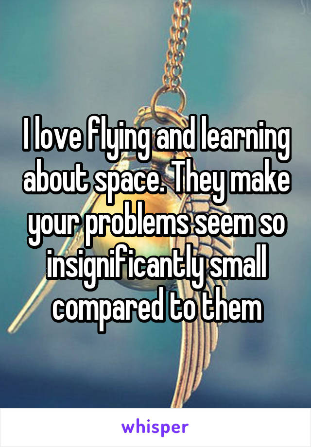 I love flying and learning about space. They make your problems seem so insignificantly small compared to them