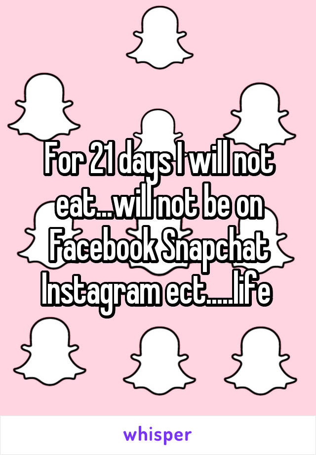 For 21 days I will not eat...will not be on Facebook Snapchat Instagram ect.....life
