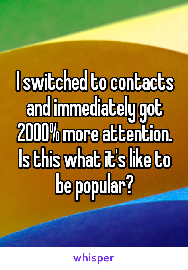 I switched to contacts and immediately got 2000% more attention. Is this what it's like to be popular?