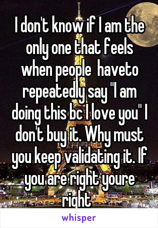 """I don't know if I am the only one that feels when people  haveto repeatedly say """"I am doing this bc I love you"""" I don't buy it. Why must you keep validating it. If you are right youre right"""