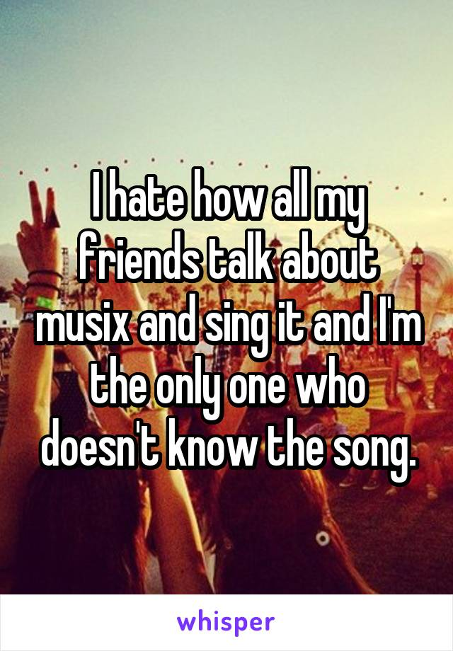 I hate how all my friends talk about musix and sing it and I'm the only one who doesn't know the song.
