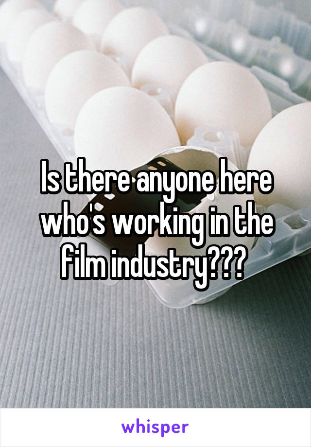 Is there anyone here who's working in the film industry???