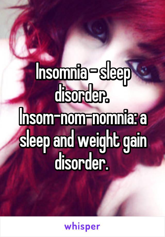 Insomnia - sleep disorder.  Insom-nom-nomnia: a sleep and weight gain disorder.
