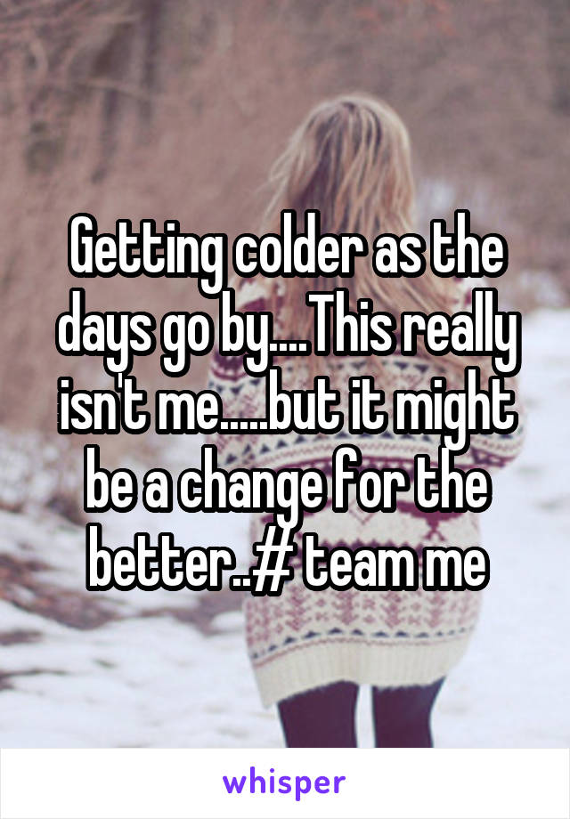 Getting colder as the days go by....This really isn't me.....but it might be a change for the better..# team me