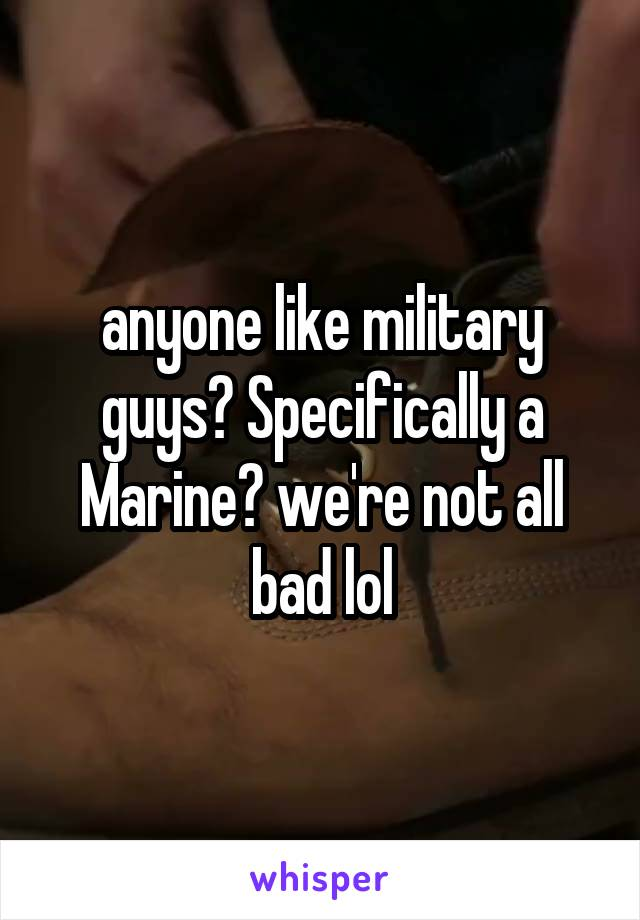anyone like military guys? Specifically a Marine? we're not all bad lol