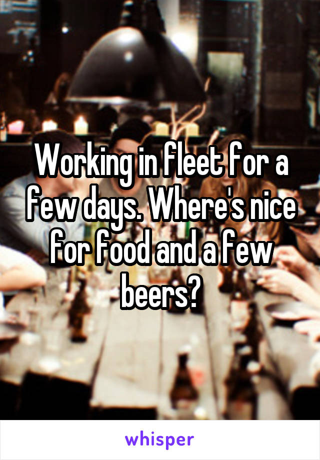 Working in fleet for a few days. Where's nice for food and a few beers?
