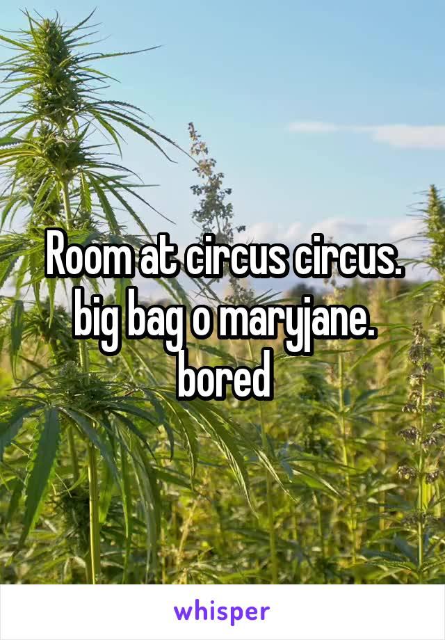 Room at circus circus. big bag o maryjane. bored