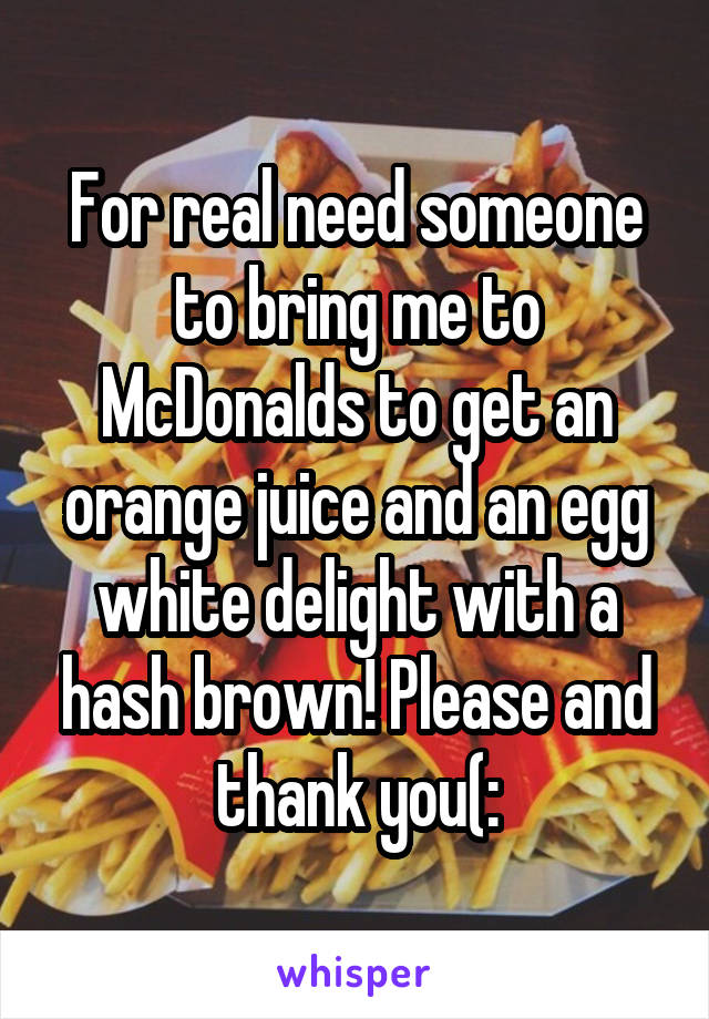 For real need someone to bring me to McDonalds to get an orange juice and an egg white delight with a hash brown! Please and thank you(: