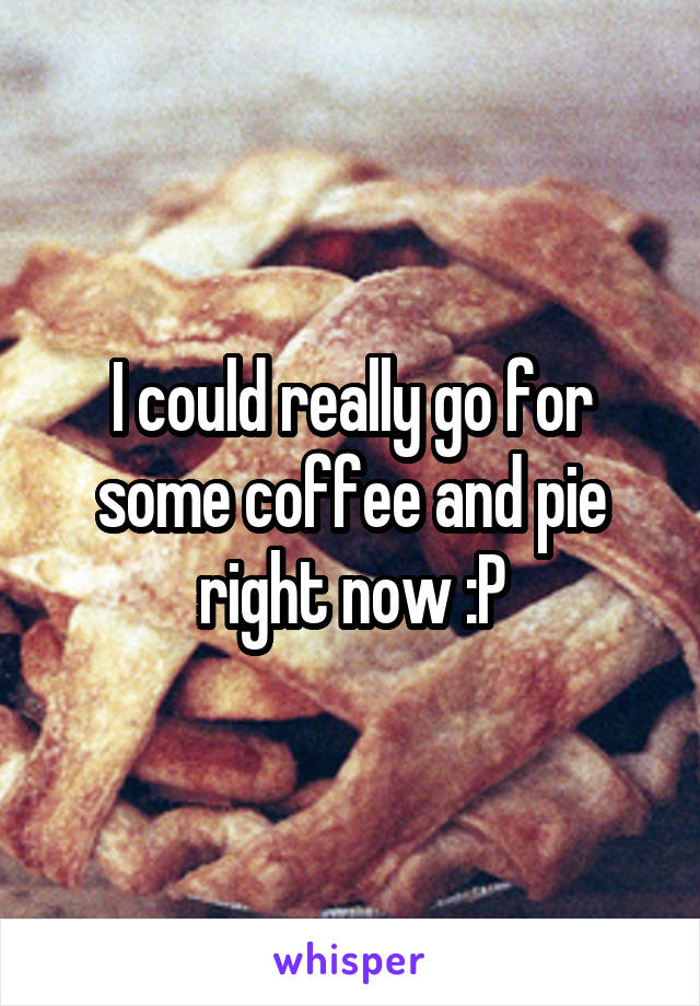I could really go for some coffee and pie right now :P